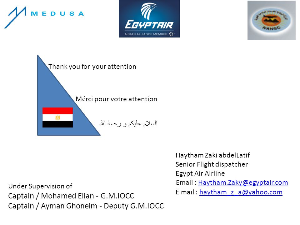 Thank you for your attention M é rci pour votre attention السلام عليكم و رحمة الله Haytham Zaki abdelLatif Senior Flight dispatcher Egypt Air Airline Email : Haytham.Zaky@egyptair.comHaytham.Zaky@egyptair.com E mail : haytham _ z _ a@yahoo.comhaytham _ z _ a@yahoo.com Under Supervision of Captain / Mohamed Elian - G.M.IOCC Captain / Ayman Ghoneim - Deputy G.M.IOCC
