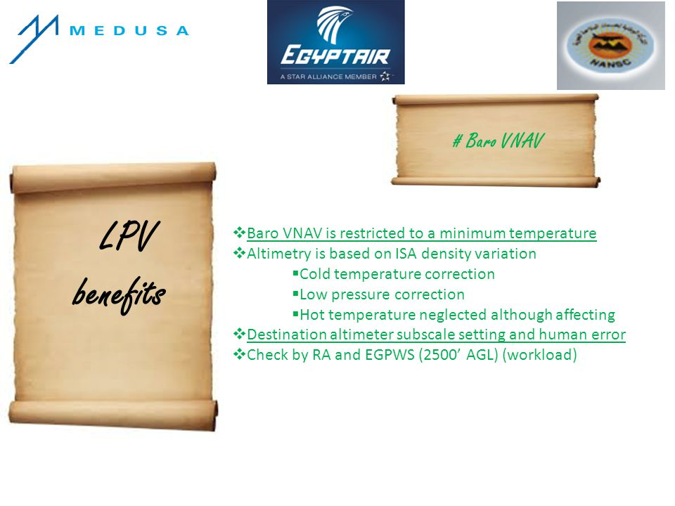 LPV benefits # Baro VNAV Baro VNAV is restricted to a minimum temperature Altimetry is based on ISA density variation Cold temperature correction Low pressure correction Hot temperature neglected although affecting Destination altimeter subscale setting and human error Check by RA and EGPWS (2500 AGL) (workload)