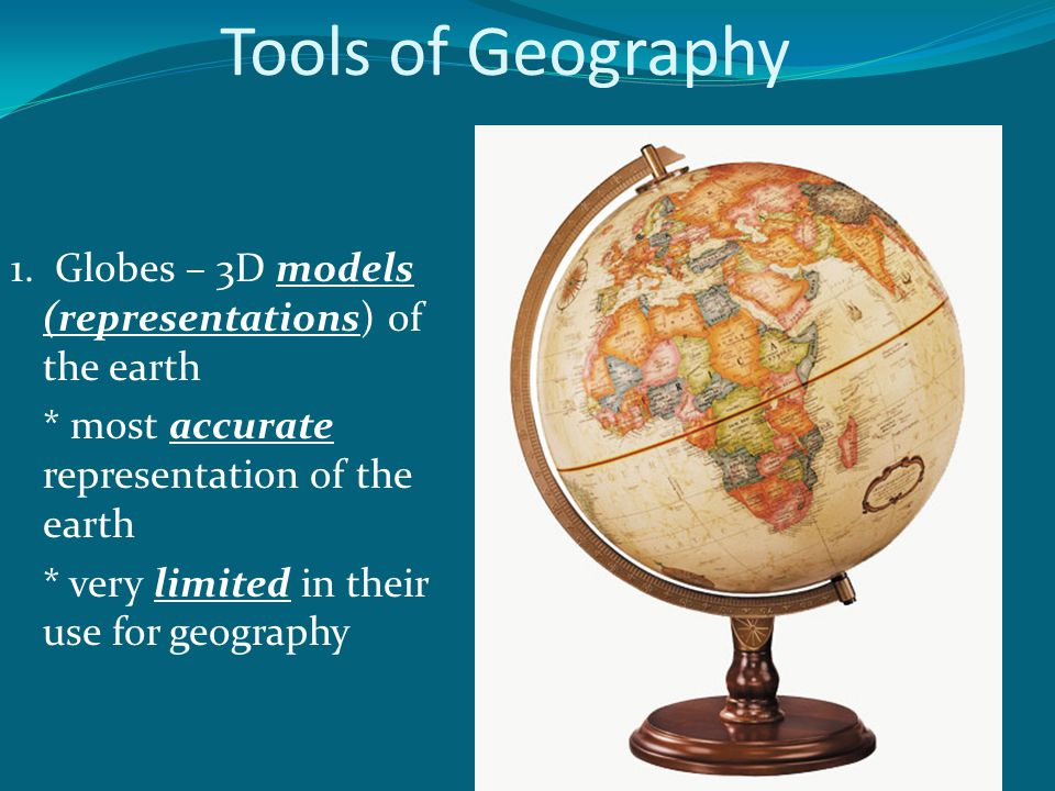 Tools of Geography 1. Globes – 3D models (representations) of the earth * most accurate representation of the earth * very limited in their use for ge