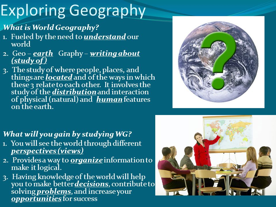 Exploring Geography What is World Geography? 1. Fueled by the need to understand our world 2. Geo – earth Graphy – writing about (study of) 3. The stu