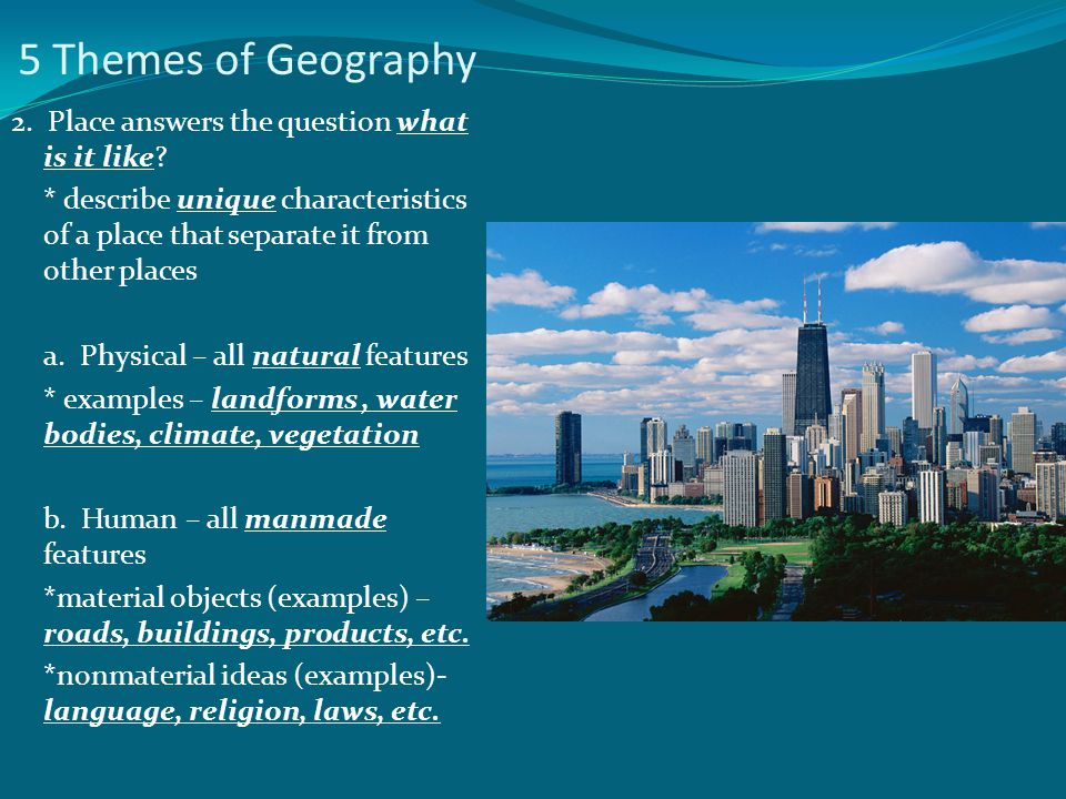 5 Themes of Geography 2. Place answers the question what is it like? * describe unique characteristics of a place that separate it from other places a