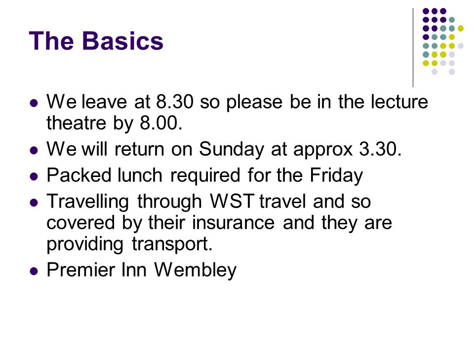 The Basics We leave at 8.30 so please be in the lecture theatre by 8.00. We will return on Sunday at approx 3.30. Packed lunch required for the Friday