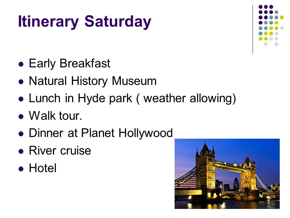 Itinerary Saturday Early Breakfast Natural History Museum Lunch in Hyde park ( weather allowing) Walk tour.