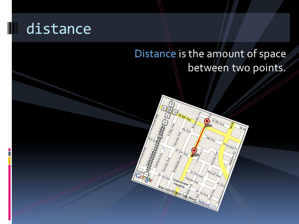 Distance is the amount of space between two points. distance
