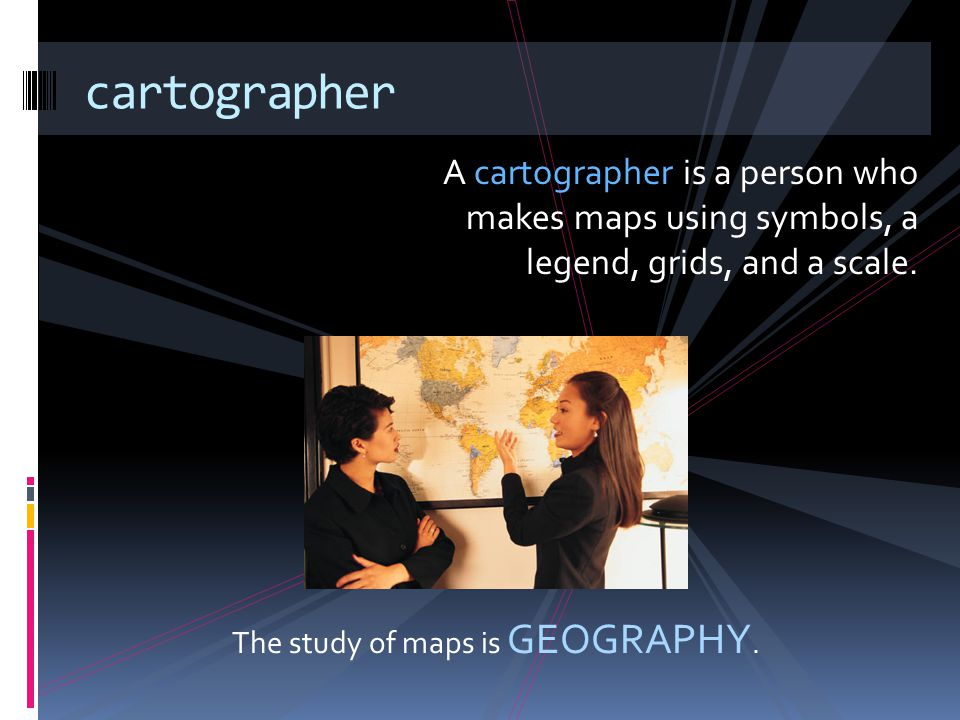 A cartographer is a person who makes maps using symbols, a legend, grids, and a scale. cartographer The study of maps is GEOGRAPHY.