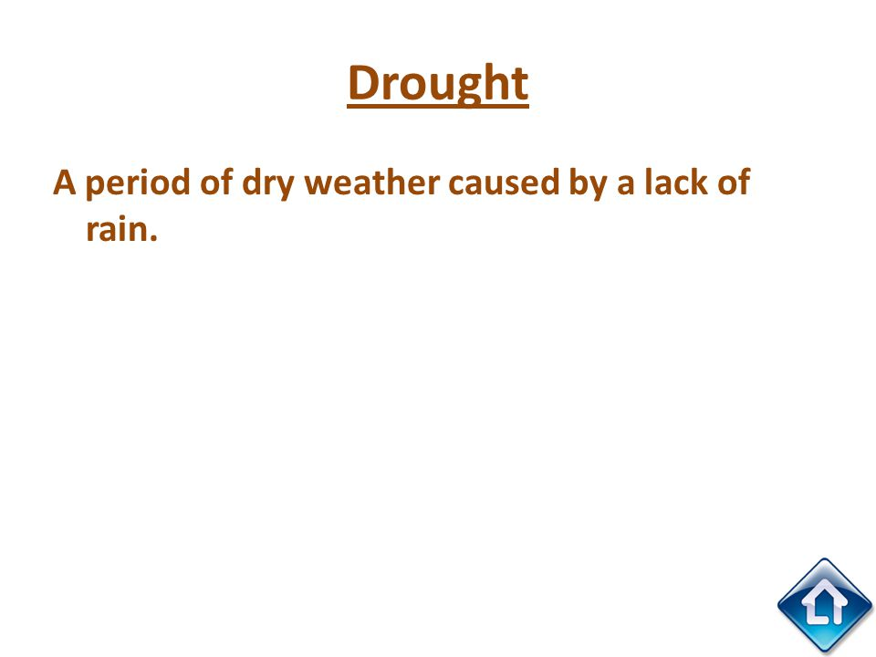 Drought A period of dry weather caused by a lack of rain.