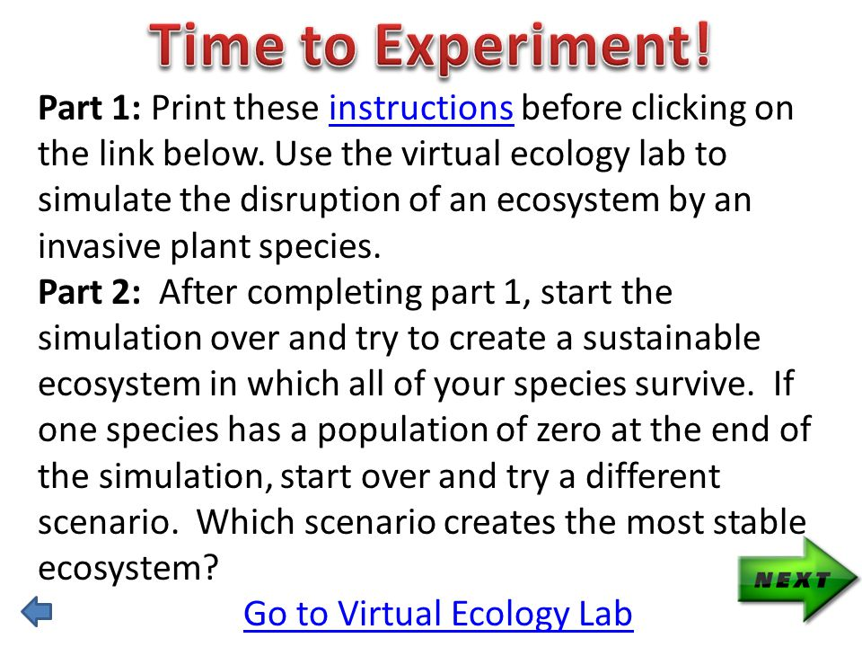 Part 1: Print these instructions before clicking on the link below. Use the virtual ecology lab to simulate the disruption of an ecosystem by an invas