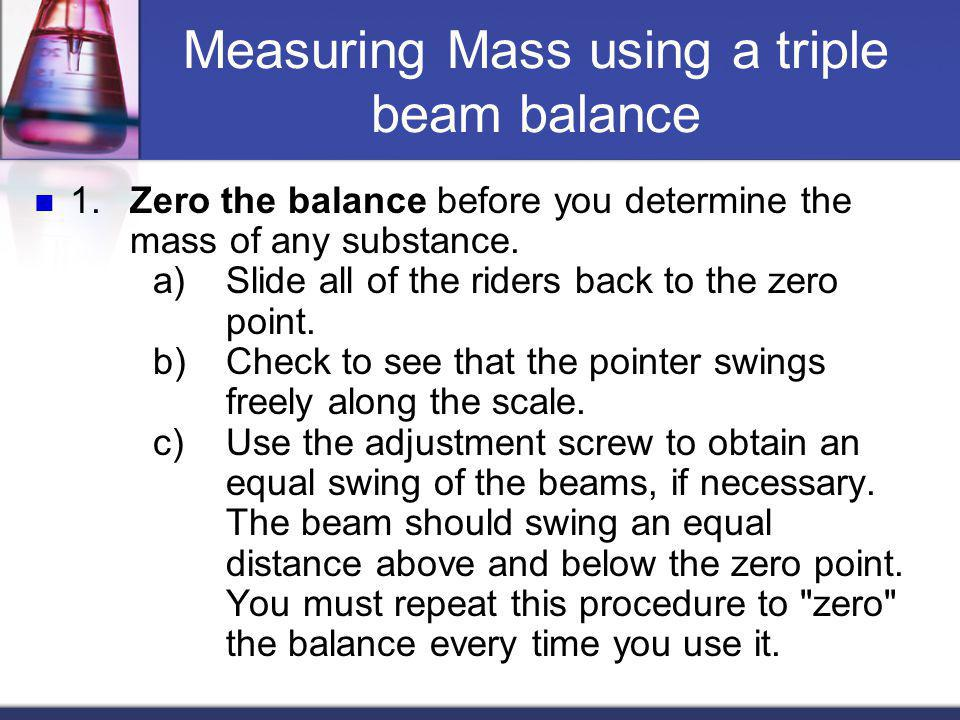 Measuring Mass using a triple beam balance 1. Zero the balance before you determine the mass of any substance. a) Slide all of the riders back to the