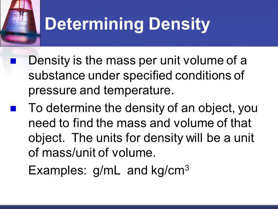 Determining Density Density is the mass per unit volume of a substance under specified conditions of pressure and temperature. To determine the densit