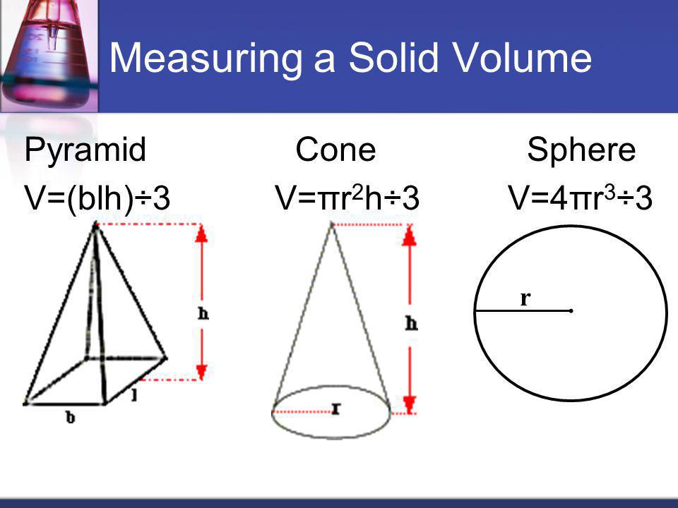 Measuring a Solid Volume Pyramid Cone Sphere V=(blh)÷3 V=πr 2 h÷3 V=4πr 3 ÷3 r