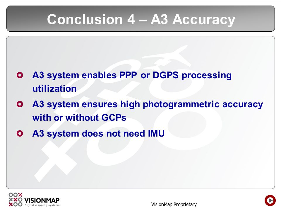 VisionMap Proprietary Conclusion 4 – A3 Accuracy A3 system enables PPP or DGPS processing utilization A3 system ensures high photogrammetric accuracy