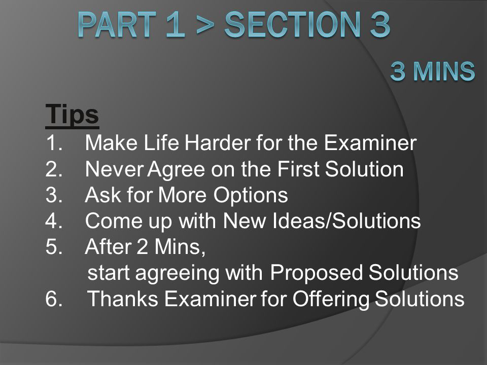 Tips 1.Make Life Harder for the Examiner 2.Never Agree on the First Solution 3.Ask for More Options 4.Come up with New Ideas/Solutions 5.After 2 Mins, start agreeing with Proposed Solutions 6.
