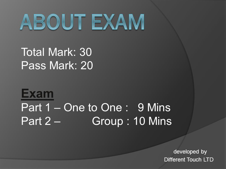 Total Mark: 30 Pass Mark: 20 Exam Part 1 – One to One : 9 Mins Part 2 – Group : 10 Mins developed by Different Touch LTD
