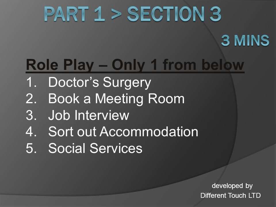 Role Play – Only 1 from below 1.Doctors Surgery 2.Book a Meeting Room 3.Job Interview 4.Sort out Accommodation 5.Social Services developed by Different Touch LTD