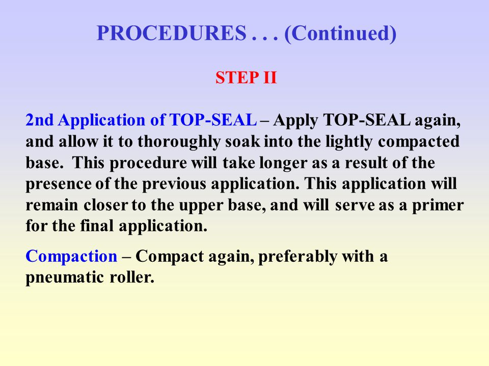 PROCEDURES... (Continued) STEP II 2nd Application of TOP-SEAL – Apply TOP-SEAL again, and allow it to thoroughly soak into the lightly compacted base.