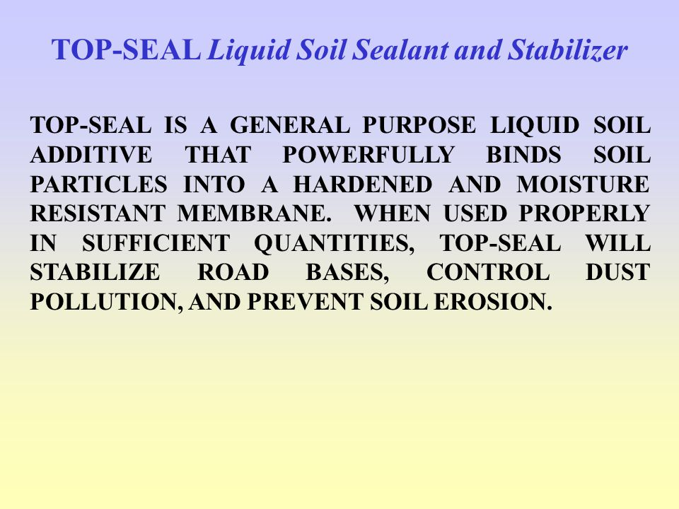TOP-SEAL Liquid Soil Sealant and Stabilizer TOP-SEAL IS A GENERAL PURPOSE LIQUID SOIL ADDITIVE THAT POWERFULLY BINDS SOIL PARTICLES INTO A HARDENED AND MOISTURE RESISTANT MEMBRANE.