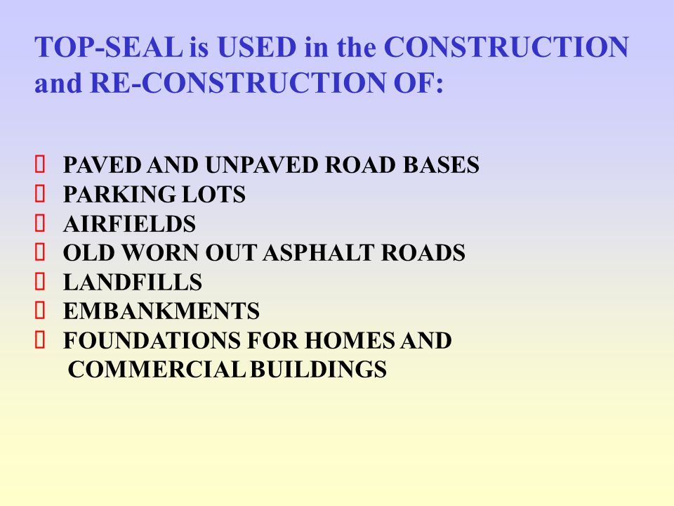 TOP-SEAL is USED in the CONSTRUCTION and RE-CONSTRUCTION OF: PAVED AND UNPAVED ROAD BASES PARKING LOTS AIRFIELDS OLD WORN OUT ASPHALT ROADS LANDFILLS EMBANKMENTS FOUNDATIONS FOR HOMES AND COMMERCIAL BUILDINGS