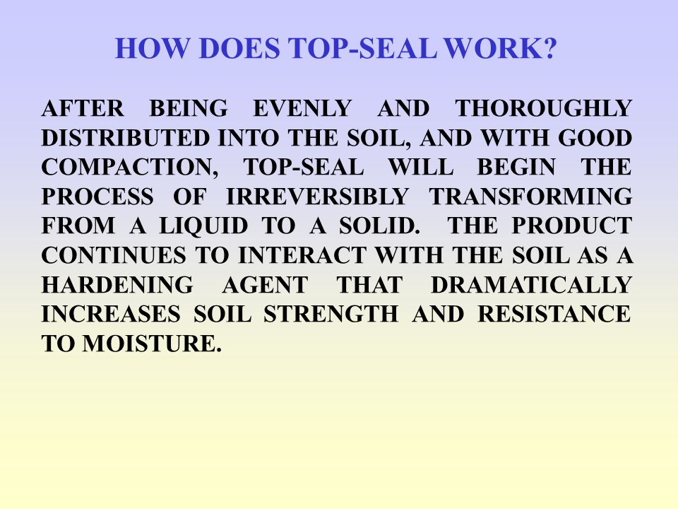 HOW DOES TOP-SEAL WORK? AFTER BEING EVENLY AND THOROUGHLY DISTRIBUTED INTO THE SOIL, AND WITH GOOD COMPACTION, TOP-SEAL WILL BEGIN THE PROCESS OF IRRE