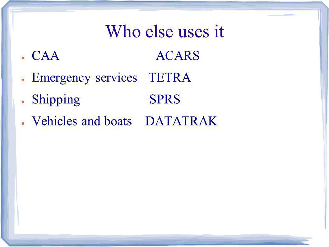 Who else uses it CAA ACARS Emergency services TETRA Shipping SPRS Vehicles and boats DATATRAK