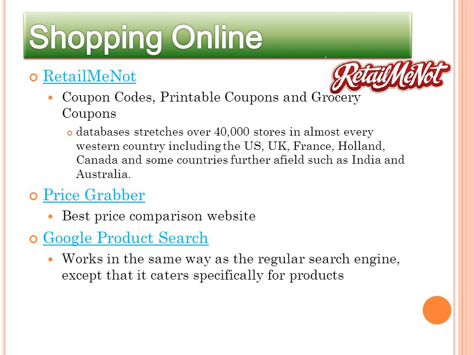 RetailMeNot Coupon Codes, Printable Coupons and Grocery Coupons databases stretches over 40,000 stores in almost every western country including the US, UK, France, Holland, Canada and some countries further afield such as India and Australia.