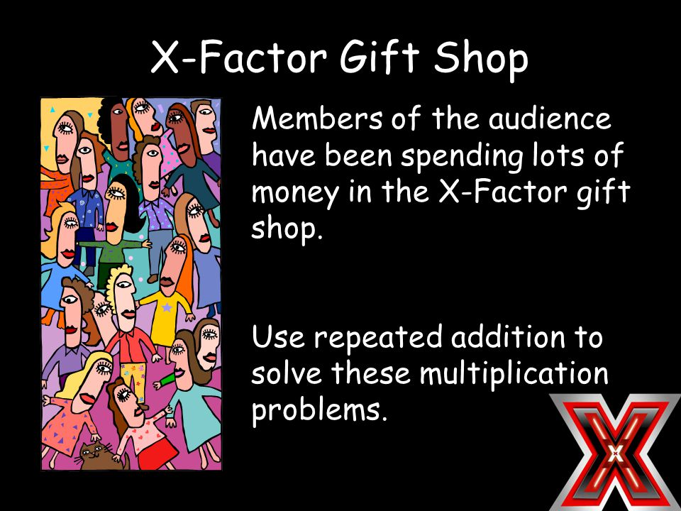 X-Factor Gift Shop Members of the audience have been spending lots of money in the X-Factor gift shop. Use repeated addition to solve these multiplica