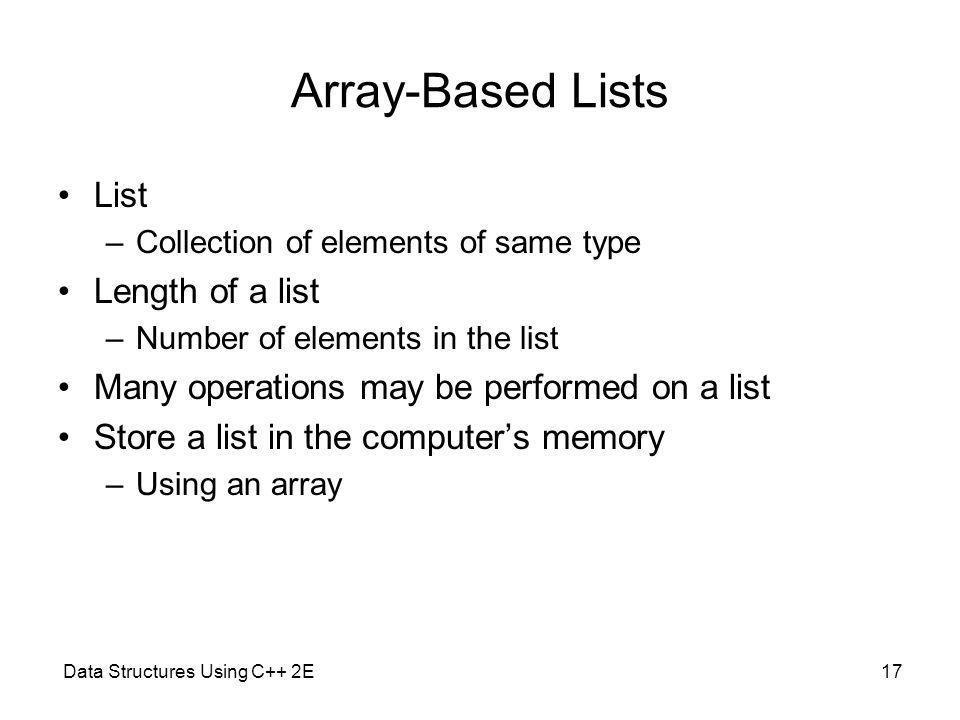 Data Structures Using C++ 2E17 Array-Based Lists List –Collection of elements of same type Length of a list –Number of elements in the list Many opera