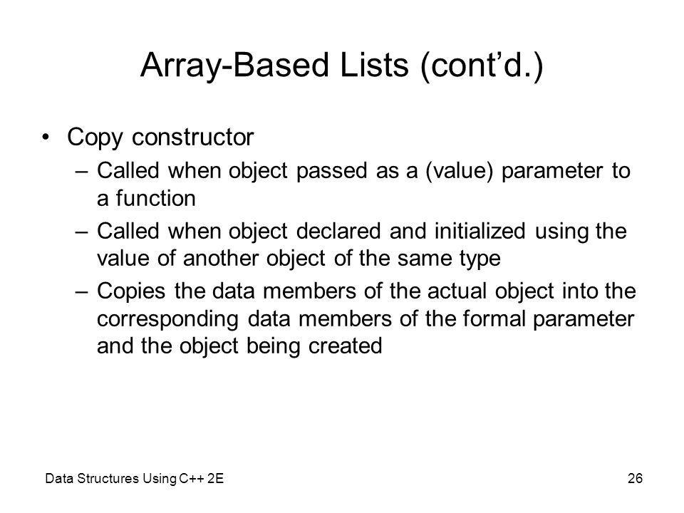 Data Structures Using C++ 2E26 Array-Based Lists (contd.) Copy constructor –Called when object passed as a (value) parameter to a function –Called whe