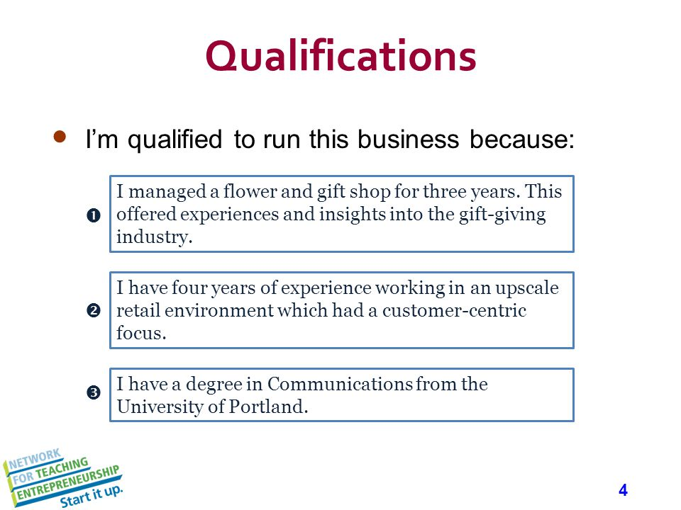 4 Qualifications Im qualified to run this business because: I managed a flower and gift shop for three years. This offered experiences and insights in