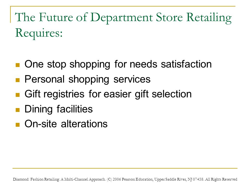Diamond: Fashion Retailing: A Multi-Channel Approach. (C) 2006 Pearson Education, Upper Saddle River, NJ 07458. All Rights Reserved The Future of Depa