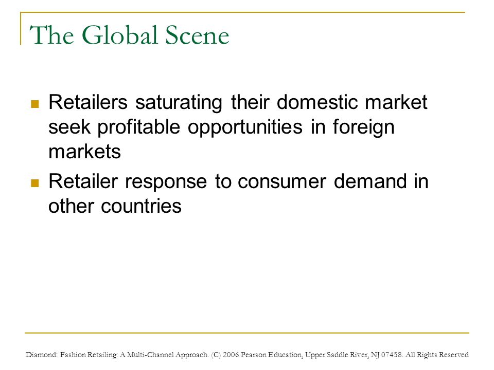 Diamond: Fashion Retailing: A Multi-Channel Approach. (C) 2006 Pearson Education, Upper Saddle River, NJ 07458. All Rights Reserved The Global Scene R