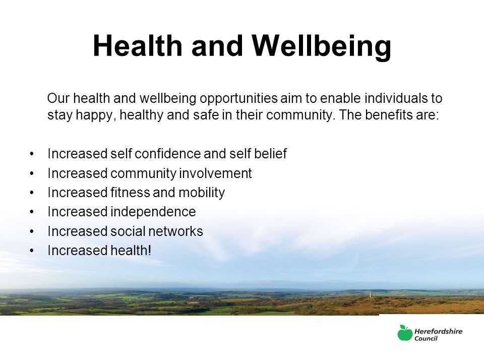 Health and Wellbeing Our health and wellbeing opportunities aim to enable individuals to stay happy, healthy and safe in their community. The benefits