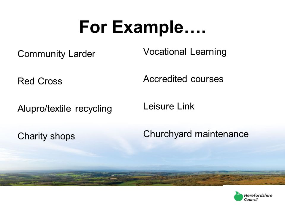 For Example…. Community Larder Red Cross Alupro/textile recycling Charity shops Vocational Learning Accredited courses Leisure Link Churchyard mainten