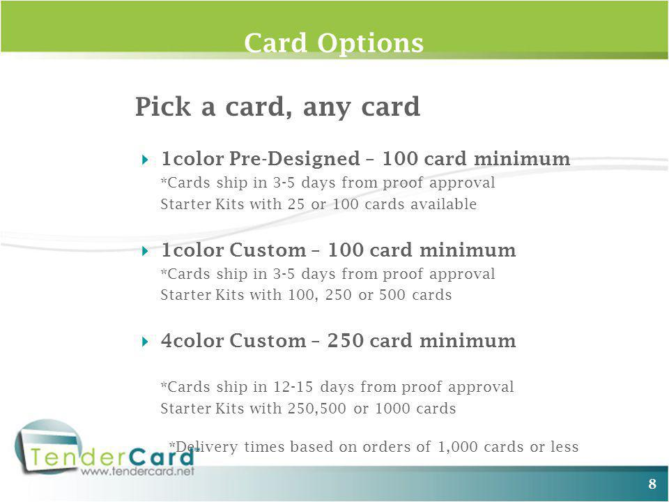 Card Options Pick a card, any card 1color Pre-Designed – 100 card minimum *Cards ship in 3-5 days from proof approval Starter Kits with 25 or 100 cards available 1color Custom – 100 card minimum *Cards ship in 3-5 days from proof approval Starter Kits with 100, 250 or 500 cards 4color Custom – 250 card minimum *Cards ship in 12-15 days from proof approval Starter Kits with 250,500 or 1000 cards *Delivery times based on orders of 1,000 cards or less 8