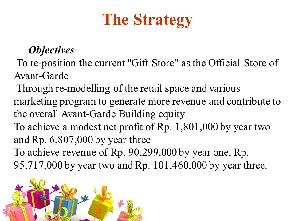 The Strategy Objectives To re-position the current Gift Store as the Official Store of Avant-Garde Through re-modelling of the retail space and various marketing program to generate more revenue and contribute to the overall Avant-Garde Building equity To achieve a modest net profit of Rp.