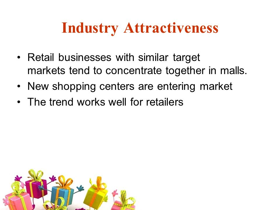 Industry Attractiveness Retail businesses with similar target markets tend to concentrate together in malls.