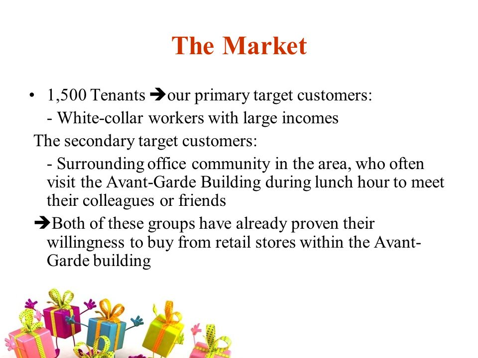 The Market 1,500 Tenants our primary target customers: - White-collar workers with large incomes The secondary target customers: - Surrounding office community in the area, who often visit the Avant-Garde Building during lunch hour to meet their colleagues or friends Both of these groups have already proven their willingness to buy from retail stores within the Avant- Garde building
