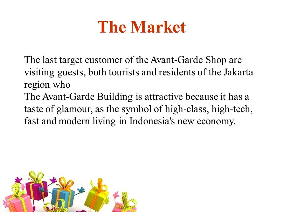 The Market The last target customer of the Avant-Garde Shop are visiting guests, both tourists and residents of the Jakarta region who The Avant-Garde Building is attractive because it has a taste of glamour, as the symbol of high-class, high-tech, fast and modern living in Indonesia s new economy.