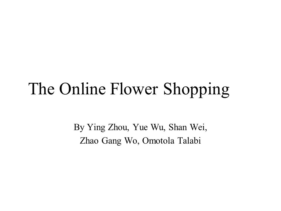 The Online Flower Shopping By Ying Zhou, Yue Wu, Shan Wei, Zhao Gang Wo, Omotola Talabi