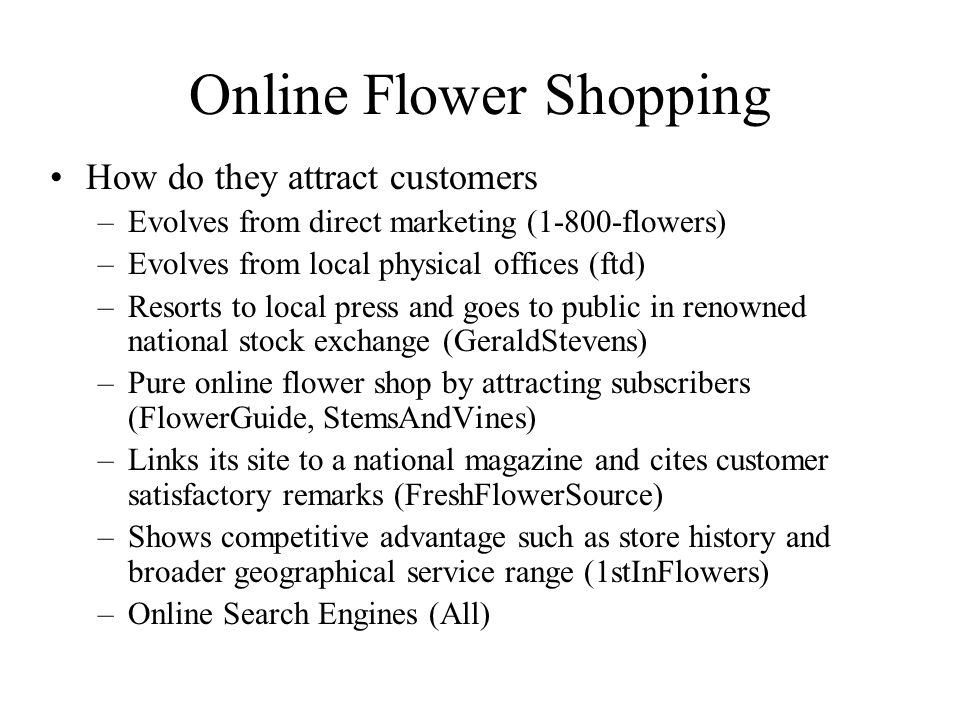 Online Flower Shopping How do they attract customers –Evolves from direct marketing (1-800-flowers) –Evolves from local physical offices (ftd) –Resorts to local press and goes to public in renowned national stock exchange (GeraldStevens) –Pure online flower shop by attracting subscribers (FlowerGuide, StemsAndVines) –Links its site to a national magazine and cites customer satisfactory remarks (FreshFlowerSource) –Shows competitive advantage such as store history and broader geographical service range (1stInFlowers) –Online Search Engines (All)