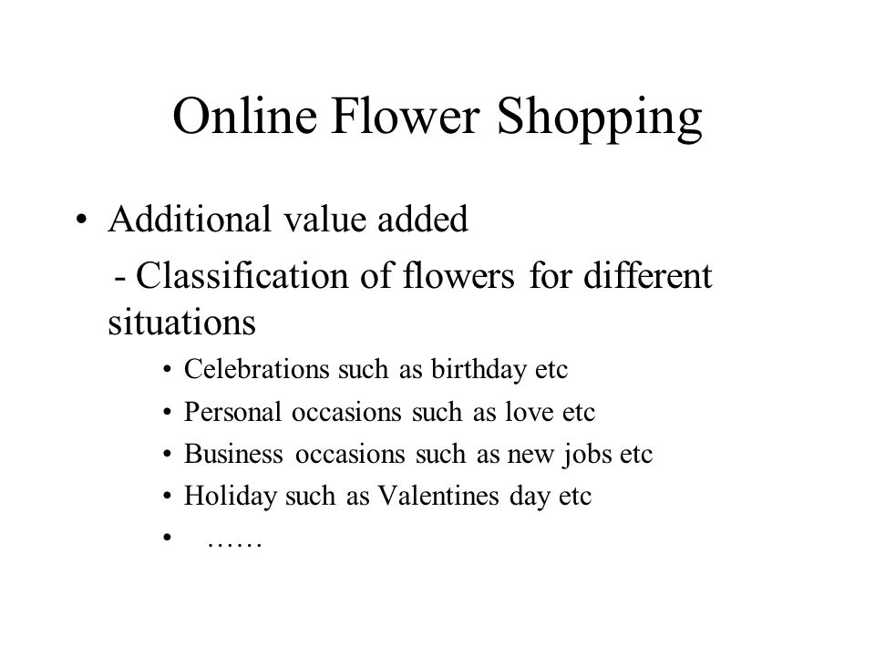Online Flower Shopping Additional value added - Classification of flowers for different situations Celebrations such as birthday etc Personal occasions such as love etc Business occasions such as new jobs etc Holiday such as Valentines day etc ……