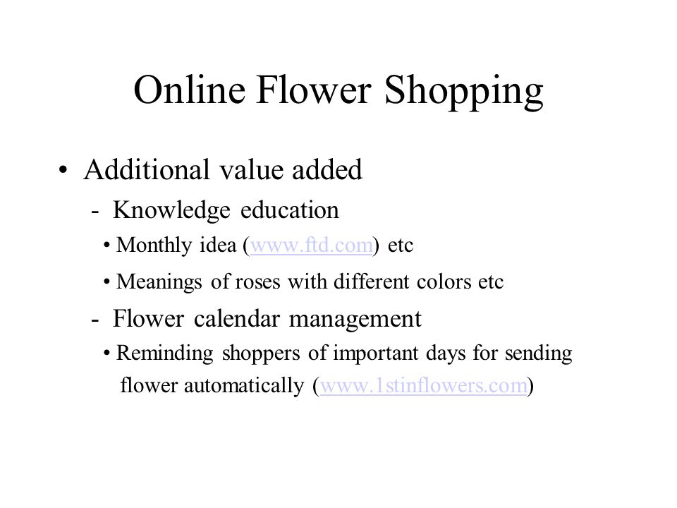 Online Flower Shopping Additional value added - Knowledge education Monthly idea (www.ftd.com) etcwww.ftd.com Meanings of roses with different colors etc - Flower calendar management Reminding shoppers of important days for sending flower automatically (www.1stinflowers.com)www.1stinflowers.com