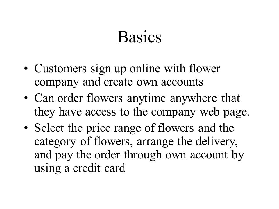 Basics Customers sign up online with flower company and create own accounts Can order flowers anytime anywhere that they have access to the company web page.