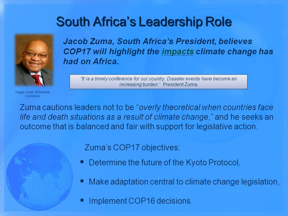 Jacob Zuma, South Africas President, believes COP17 will highlight the impacts climate change has had on Africa.impacts Zuma cautions leaders not to be overly theoretical when countries face life and death situations as a result of climate change, and he seeks an outcome that is balanced and fair with support for legislative action.