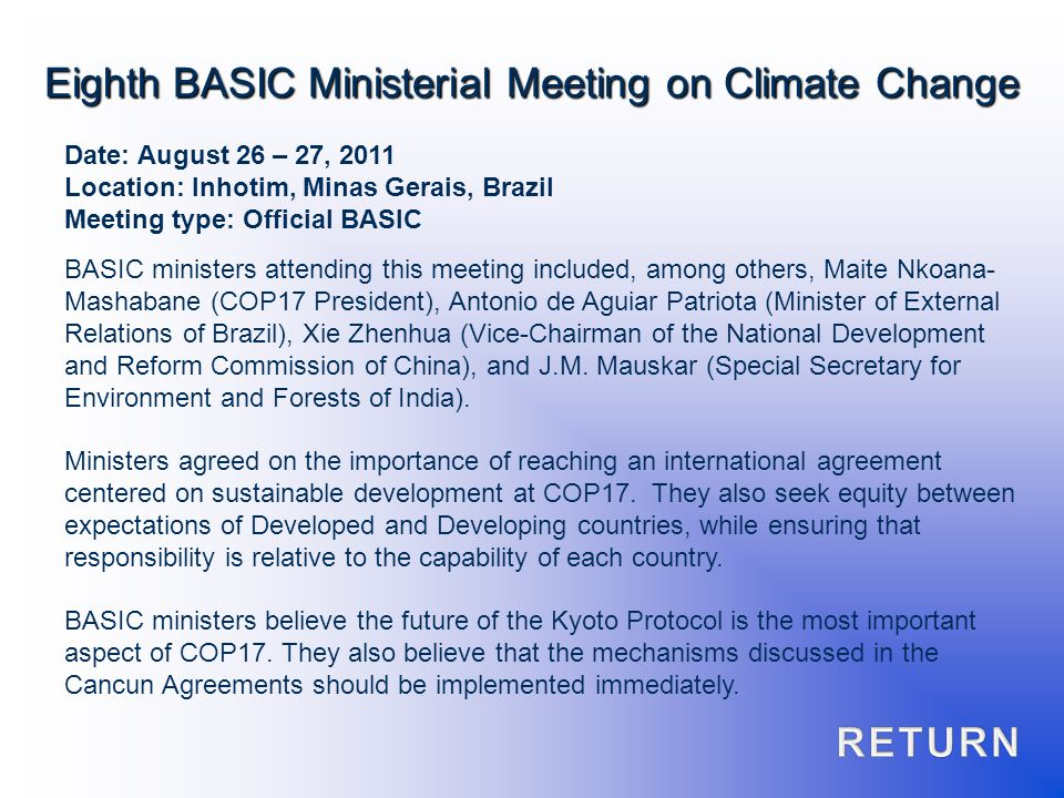 Date: August 26 – 27, 2011 Location: Inhotim, Minas Gerais, Brazil Meeting type: Official BASIC BASIC ministers attending this meeting included, among others, Maite Nkoana- Mashabane (COP17 President), Antonio de Aguiar Patriota (Minister of External Relations of Brazil), Xie Zhenhua (Vice-Chairman of the National Development and Reform Commission of China), and J.M.