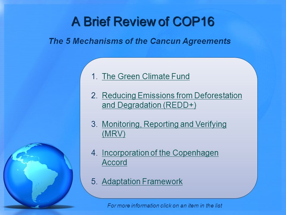 The 5 Mechanisms of the Cancun Agreements 1.The Green Climate FundThe Green Climate Fund 2.Reducing Emissions from Deforestation and Degradation (REDD+)Reducing Emissions from Deforestation and Degradation (REDD+) 3.Monitoring, Reporting and Verifying (MRV)Monitoring, Reporting and Verifying (MRV) 4.Incorporation of the Copenhagen AccordIncorporation of the Copenhagen Accord 5.Adaptation FrameworkAdaptation Framework For more information click on an item in the list A Brief Review of COP16