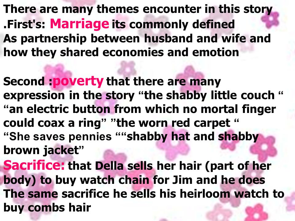 There are many themes encounter in this story.First s: Marriage its commonly defined As partnership between husband and wife and how they shared economies and emotion Second : poverty that there are many expression in the story the shabby little couch an electric button from which no mortal finger could coax a ring the worn red carpet She saves pennies shabby hat and shabby brown jacket Sacrifice: that Della sells her hair (part of her body) to buy watch chain for Jim and he does The same sacrifice he sells his heirloom watch to buy combs hair