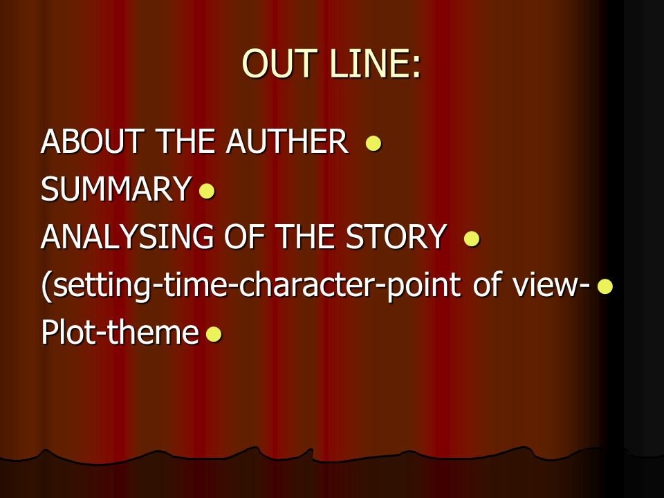 OUT LINE: ABOUT THE AUTHER ABOUT THE AUTHER SUMMARY SUMMARY ANALYSING OF THE STORY ANALYSING OF THE STORY (setting-time-character-point of view- (setting-time-character-point of view- Plot-theme Plot-theme