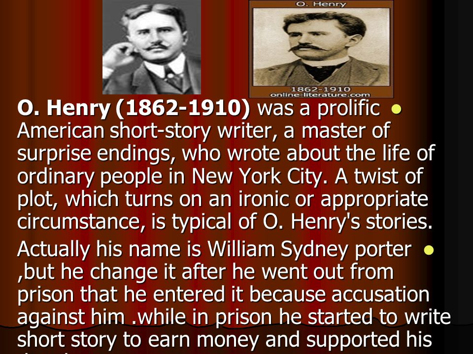 O. Henry (1862-1910) was a prolific American short-story writer, a master of surprise endings, who wrote about the life of ordinary people in New York