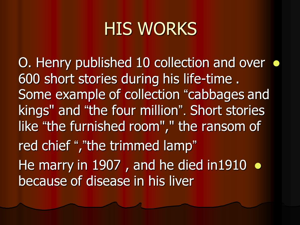 HIS WORKS O. Henry published 10 collection and over 600 short stories during his life-time.
