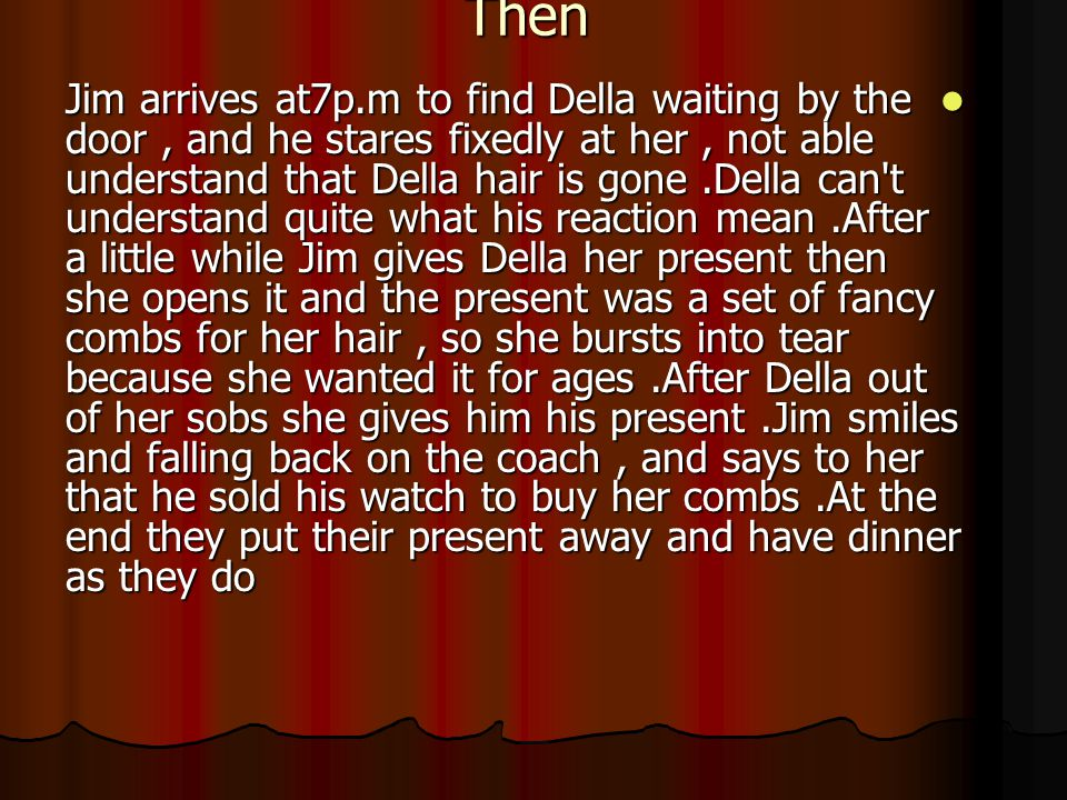 Then Jim arrives at7p.m to find Della waiting by the door, and he stares fixedly at her, not able understand that Della hair is gone.Della can t understand quite what his reaction mean.After a little while Jim gives Della her present then she opens it and the present was a set of fancy combs for her hair, so she bursts into tear because she wanted it for ages.After Della out of her sobs she gives him his present.Jim smiles and falling back on the coach, and says to her that he sold his watch to buy her combs.At the end they put their present away and have dinner as they do Jim arrives at7p.m to find Della waiting by the door, and he stares fixedly at her, not able understand that Della hair is gone.Della can t understand quite what his reaction mean.After a little while Jim gives Della her present then she opens it and the present was a set of fancy combs for her hair, so she bursts into tear because she wanted it for ages.After Della out of her sobs she gives him his present.Jim smiles and falling back on the coach, and says to her that he sold his watch to buy her combs.At the end they put their present away and have dinner as they do